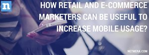 How Retail And E-Commerce Marketers Can Be Useful To Increase Mobile Usage?
