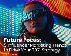 Future Focus: 5 Influencer Marketing Trends to Drive Your 2021 Strategy