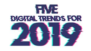 Five Digital Trends for 2019