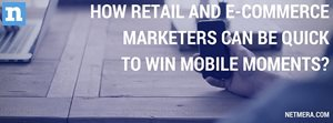How Retail And E-Commerce Marketers Can Be Quick To Win Mobile Moments?