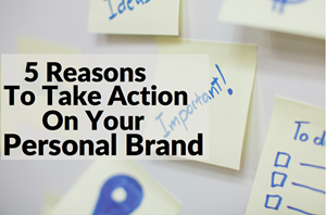 5 Reasons To Take Action On Your Personal Brand In 2016