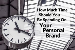 How Much Time Should You Spend Managing Your Personal Brand?