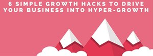Six Simple Growth Hack Tips to Drive Your Business Into Hyper-Growth