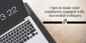 7 Tips to Make Your Employees Engaged with Successful Webinars
