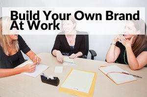 How To Build Your Own Brand At Work
