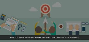 How To Create A Content Marketing Strategy That Fits Your Audience