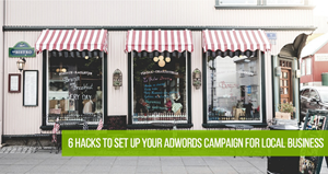 6 Hacks To Set Up Your AdWords Campaign For Local Business