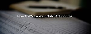 How To Make Your Data Actionable