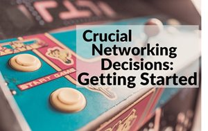 Critical Decisions: Choosing The Right Networking Platform (And Getting Started)