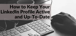 3 Tips to Keep Your LinkedIn Profile Working For You