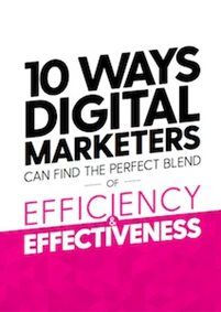 10 Ways Digital Marketers Can Find The Perfect Blend Of Efficiency & Effectiveness