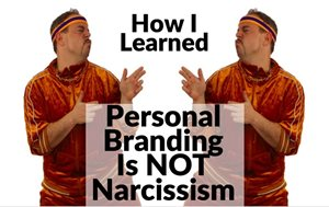 How I Learned That Personal Branding Is NOT Narcissism